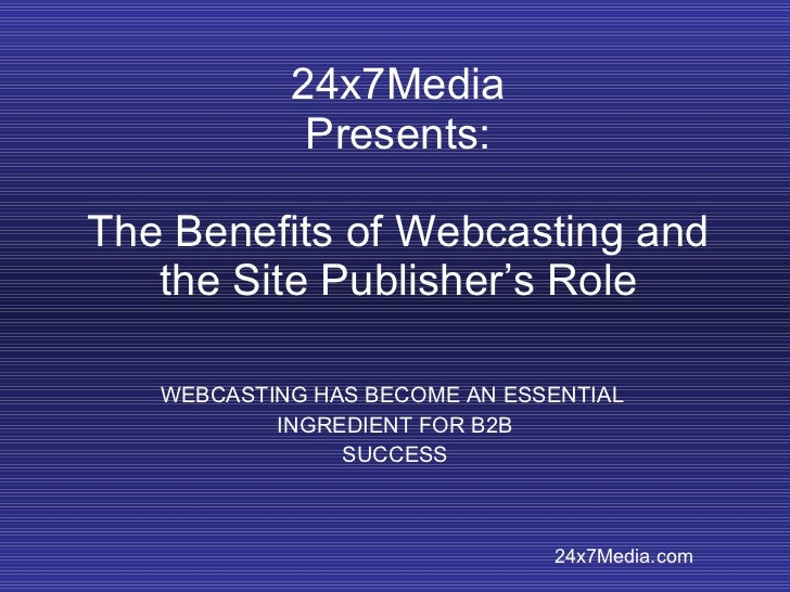 24x7Media Presents: The Benefits of Webcasting and the Site Publisher's Role WEBCASTING HAS BECOME AN ESSENTIAL  INGREDIEN...