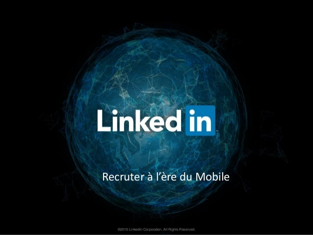 ©2015 LinkedIn Corporation. All Rights Reserved. Recruter à l'ère du Mobile