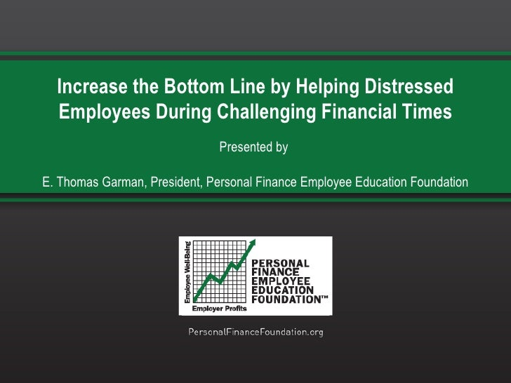 Increase the Bottom Line by Helping Distressed Employees During Challenging Financial Times Presented by  E. Thomas Garman...