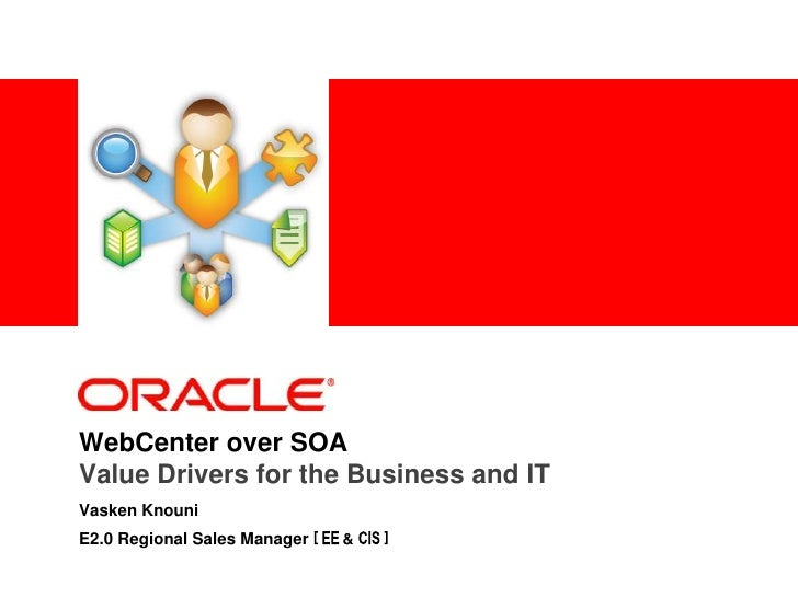WebCenter over SOAValue Drivers for the Business and IT <br />Vasken Knouni<br />E2.0 Regional Sales Manager [ EE& CIS ]<b...