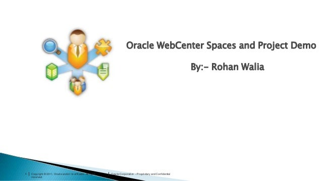Oracle WebCenter Spaces and Project Demo By:- Rohan Walia  1  Copyright © 2011, Oracle and/or its affiliates. All rights r...