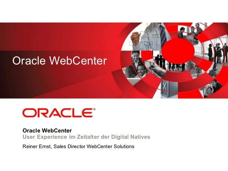 Oracle WebCenter User Experience im Zeitalter der Digital Natives Reiner Ernst, Sales Director WebCenter Solutions Oracle ...