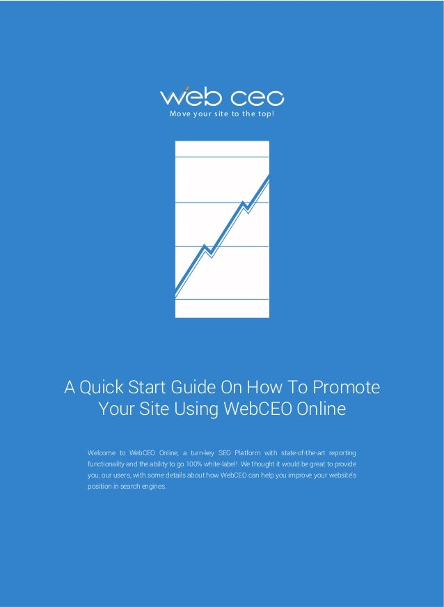 M ove yo u r s i te to t h e to p !  A Quick Start Guide On How To Promote Your Site Using WebCEO Online Welcome to WebCEO...