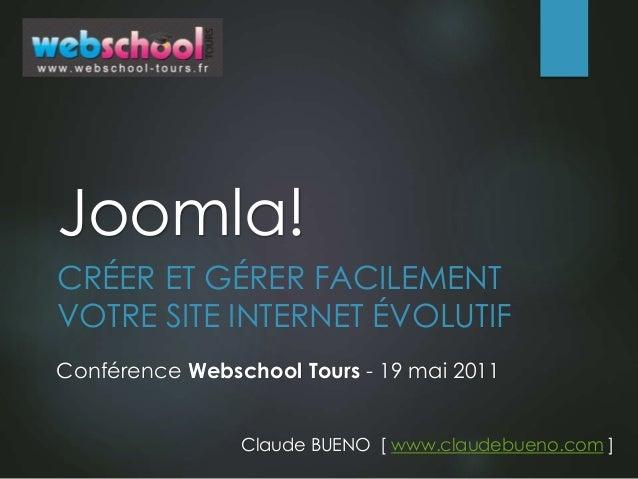 Joomla! CRÉER ET GÉRER FACILEMENT VOTRE SITE INTERNET ÉVOLUTIF Claude BUENO [ www.claudebueno.com ] Conférence Webschool T...