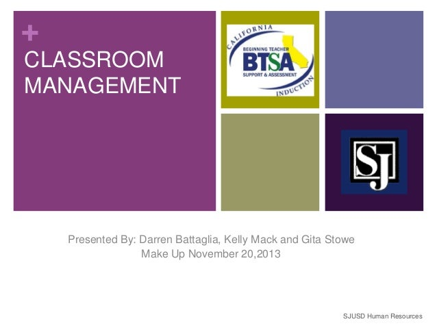 + CLASSROOM MANAGEMENT  Presented By: Darren Battaglia, Kelly Mack and Gita Stowe Make Up November 20,2013  SJUSD Human Re...