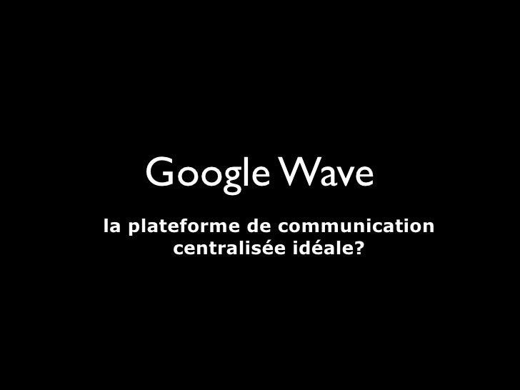 Google Wave la plateforme de communication        centralisée idéale?