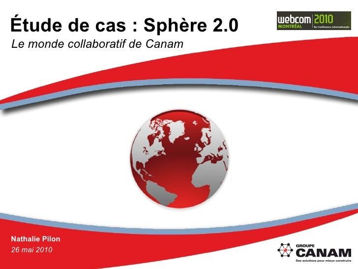 Étude de cas : Sphère 2.0 Nathalie Pilon 26 mai 2010 Le monde collaboratif de Canam