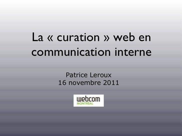 La « curation » web en communication interne <ul><li>Patrice Leroux </li></ul><ul><li>16 novembre 2011 </li></ul>