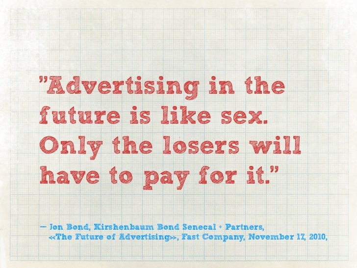 """""""Advertising in thefuture is like sex.Only the losers willhave to pay for it.""""— Jon Bond, Kirshenbaum Bond Senecal + Partn..."""