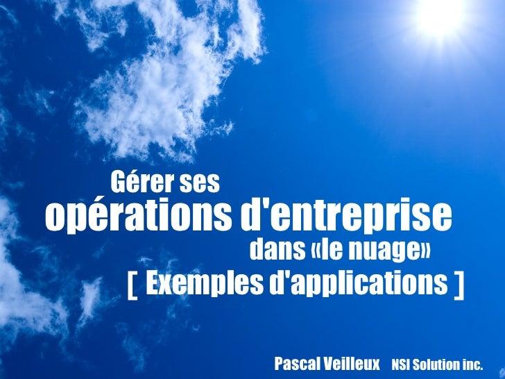 Pascal Veilleux  NSI Solution inc.   Gérer ses  opérations d'entreprise  dans «le nuage» [  Exemples d'applications  ]
