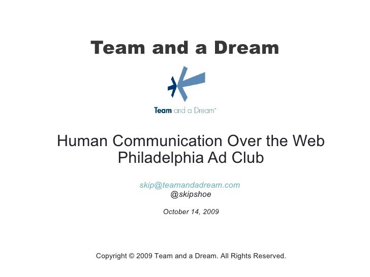 Team and a Dream Human Communication Over the Web Philadelphia Ad Club [email_address]   @skipshoe October 14, 2009 Copyri...