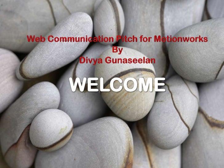 Web Communication Pitch for Motionworks<br />By<br />Divya Gunaseelan<br />WELCOME<br />