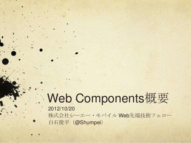Web Components概要2012/10/20株式会社シーエー・モバイル Web先端技術フェロー白石俊平(@Shumpei)