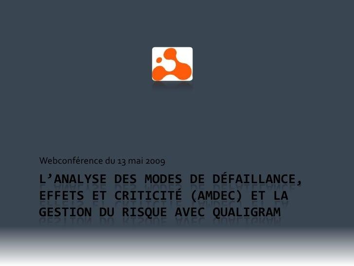 Webconférence du 13 mai 2009 L'ANALYSE DES MODES DE DÉFAILLANCE, EFFETS ET CRITICITÉ (AMDEC) ET LA GESTION DU RISQUE AVEC ...