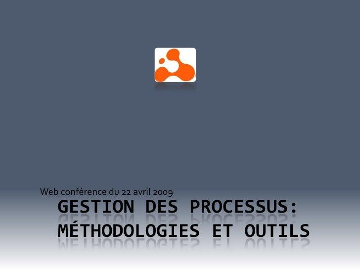Web conférence du 22 avril 2009     GESTION DES PROCESSUS:     MÉTHODOLOGIES ET OUTILS