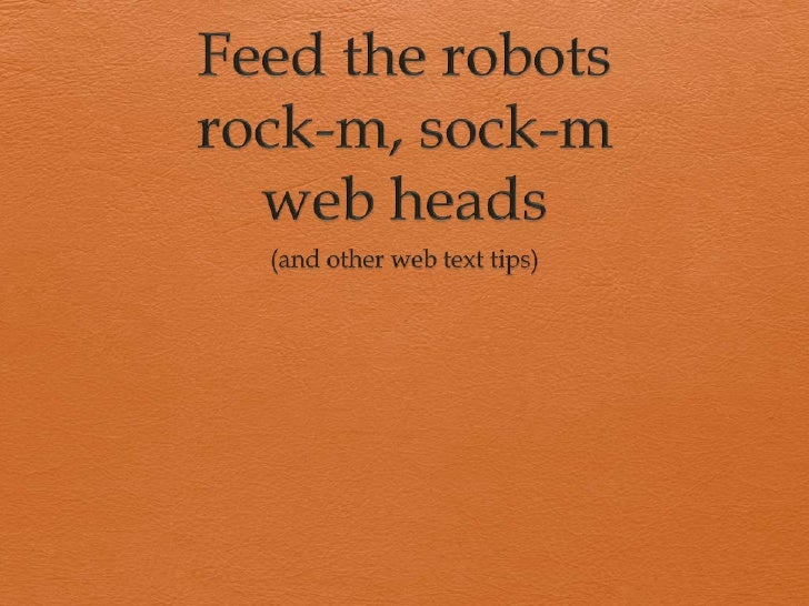 Feed the robots rock-m, sock-mweb heads<br />(and other web text tips)<br />