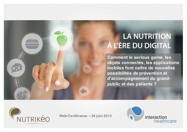 AGENDA Nutrition à l'ère du digital, Web-Conférence – 24 juin 2014! Comment le serious game, les objets connectés, les app...
