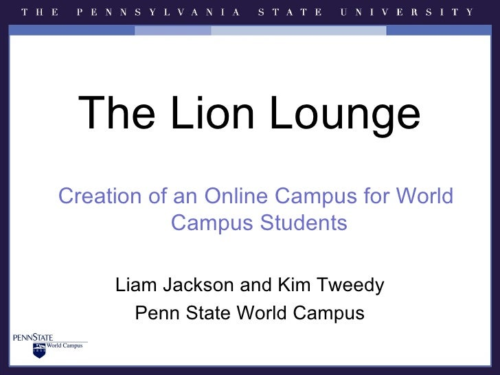 The Lion LoungeCreation of an Online Campus for World            Campus Students     Liam Jackson and Kim Tweedy       Pen...