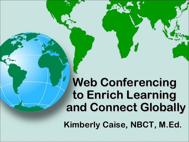 Kimberly Caise, NBCT, M.Ed. Web ConferencingWeb Conferencing to Enrich Learningto Enrich Learning and Connect Globallyand ...