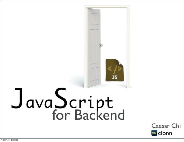 Javaforcript          S Backend                      Caesar Chi                        clonn13年1月14⽇日星期⼀一