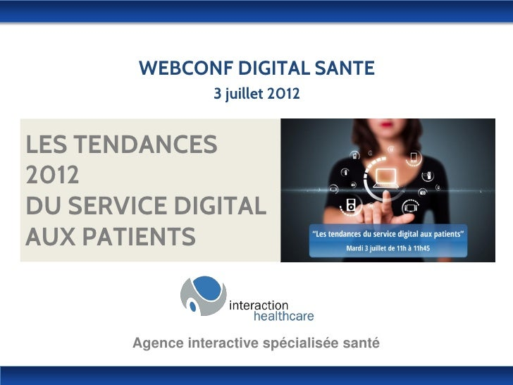 WEBCONF DIGITAL SANTE                  3 juillet 2012LES TENDANCES2012DU SERVICE DIGITALAUX PATIENTS       Agence interact...