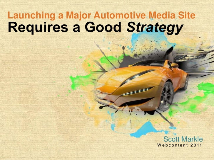 Launching a Major Automotive Media SiteRequires a Good Strategy<br />Scott Markle<br />Webcontent 2011<br />