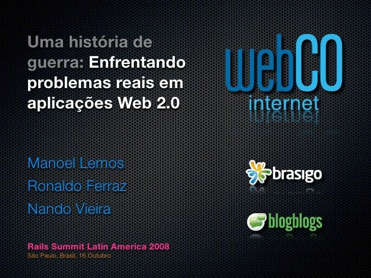 Uma história de guerra: Enfrentando problemas reais em aplicações Web 2.0   Manoel Lemos Ronaldo Ferraz Nando Vieira  Rail...