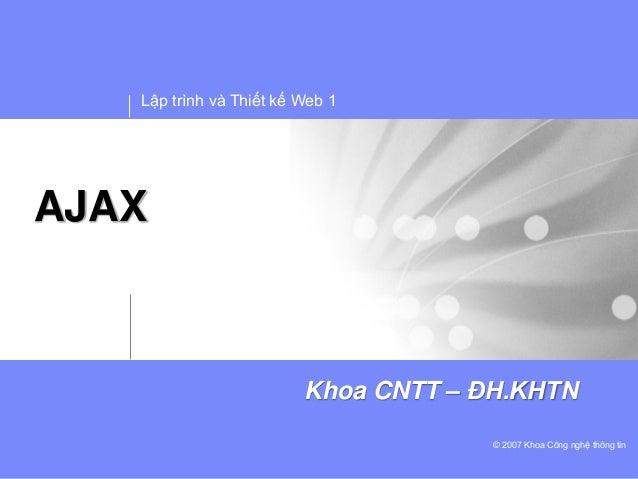 Lập trình và Thiết kế Web 1© 2007 Khoa Công nghệ thông tinKhoa CNTT – ĐH.KHTNAJAX
