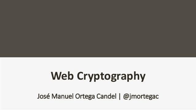 Web Cryptography José Manuel Ortega Candel | @jmortegac