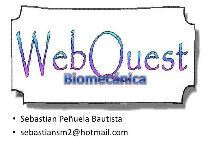 Biomecánica<br />Sebastian Peñuela Bautista<br />sebastiansm2@hotmail.com<br />
