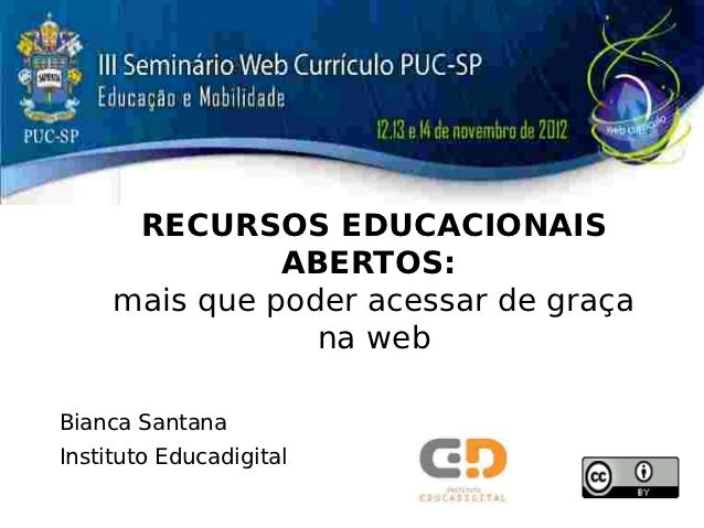 RECURSOS EDUCACIONAIS               ABERTOS:     mais que poder acessar de graça                 na webBianca SantanaInsti...