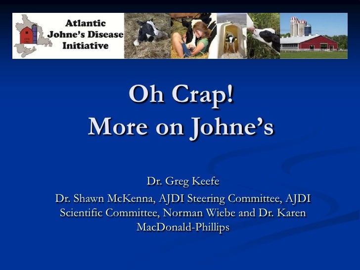 Oh Crap!      More on Johne's                   Dr. Greg KeefeDr. Shawn McKenna, AJDI Steering Committee, AJDI Scientific ...