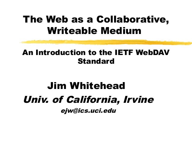 The Web as a Collaborative,Writeable MediumAn Introduction to the IETF WebDAVStandardJim WhiteheadUniv. of California, Irv...