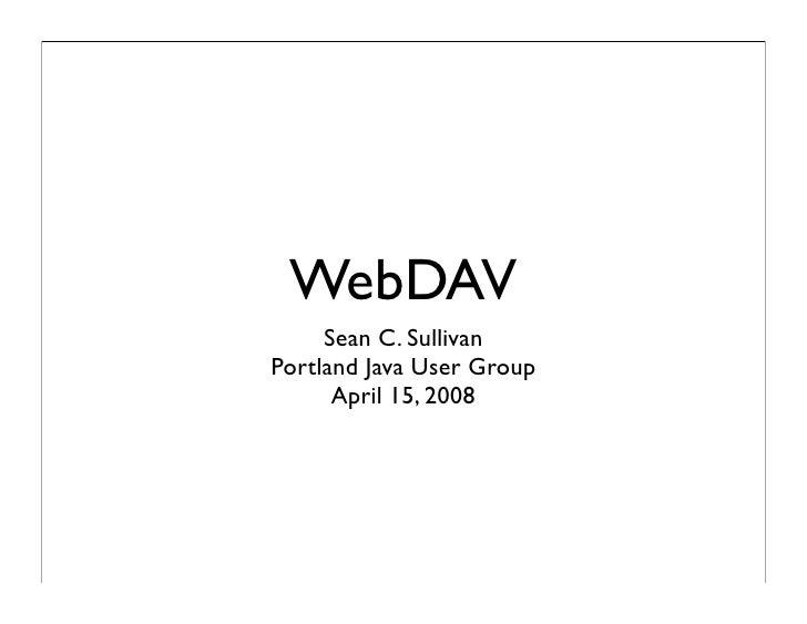 WebDAV      Sean C. Sullivan Portland Java User Group       April 15, 2008