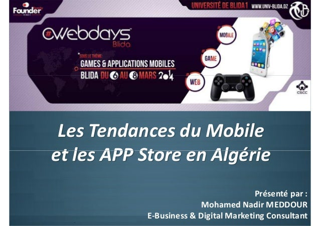 Les Tendances du Mobile et les APP Store en Algérie Présenté par : Mohamed Nadir MEDDOUR E-Business & Digital Marketing Co...