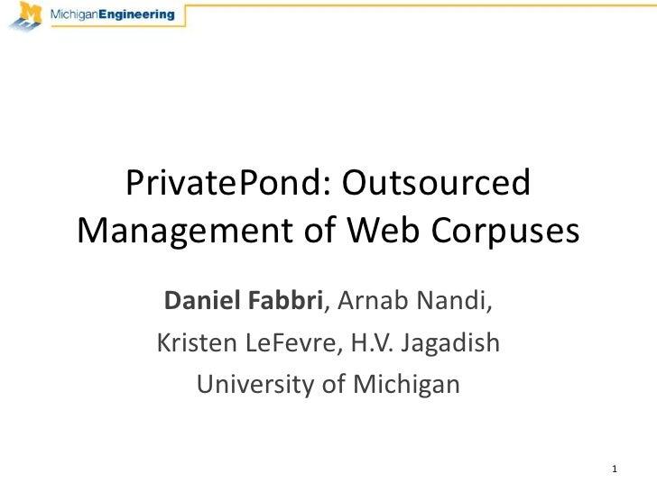 PrivatePond: Outsourced Management of Web Corpuses<br />Daniel Fabbri, Arnab Nandi, <br />Kristen LeFevre, H.V. Jagadish<b...