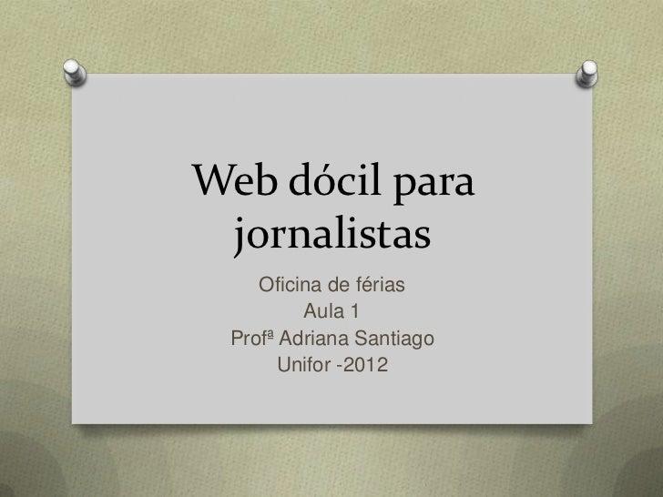 Web dócil para jornalistas    Oficina de férias         Aula 1 Profª Adriana Santiago      Unifor -2012