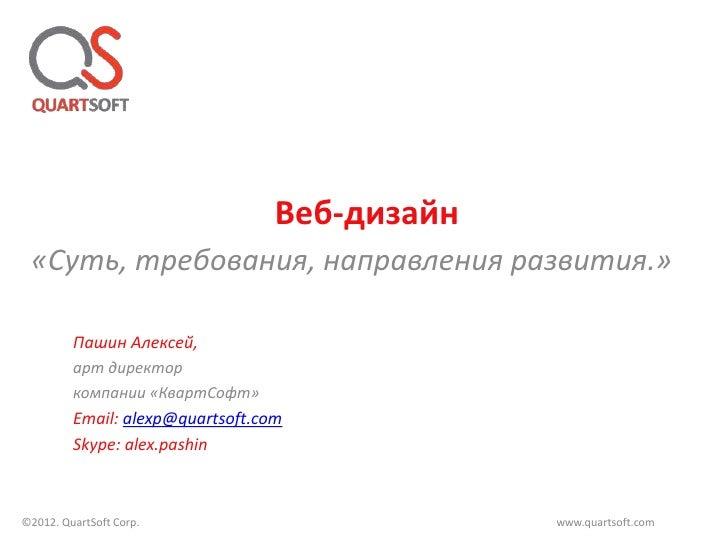 Веб-дизайн «Суть, требования, направления развития.»         Пашин Алексей,         арт директор         компании «КвартСо...