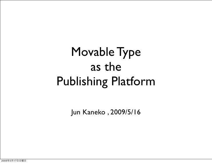 Movable Type                        as the                 Publishing Platform                    Jun Kaneko , 2009/5/16  ...