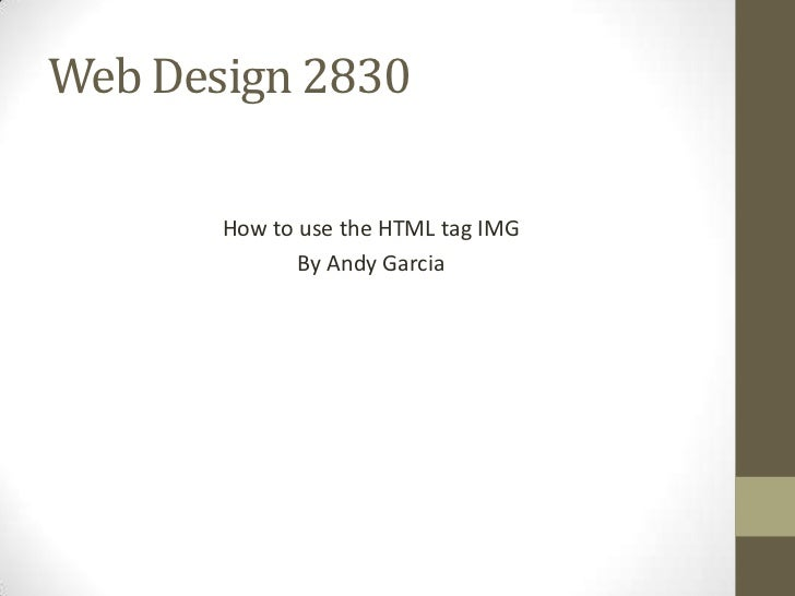 Web Design 2830       How to use the HTML tag IMG              By Andy Garcia