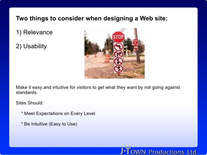 Two things to consider when designing a Web site:  1) Relevance  2) Usability     Make it easy and intuitive for visitors ...