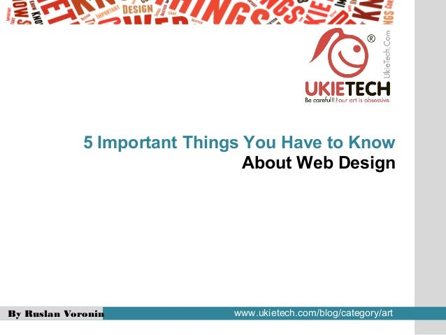 By Ruslan Voronin www.ukietech.com/blog/category/art5 Important Things You Have to KnowAbout Web Design