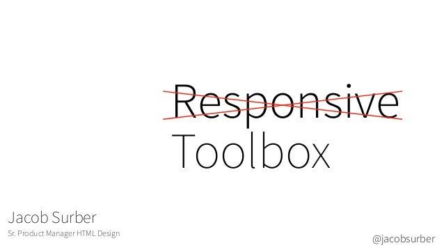 Responsive Toolbox Jacob Surber Sr. Product Manager HTML Design @jacobsurber