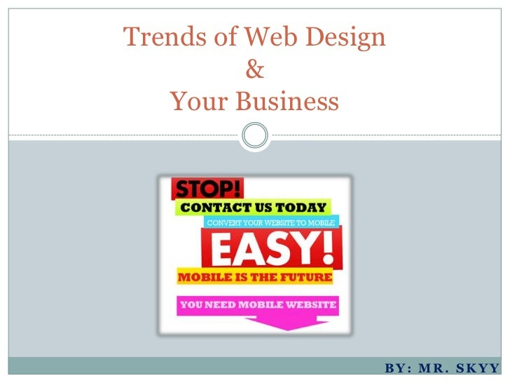 Trends of Web Design          &   Your Business                   BY: MR. SKYY
