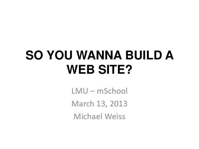 SO YOU WANNA BUILD A     WEB SITE?      LMU – mSchool      March 13, 2013       Michael Weiss