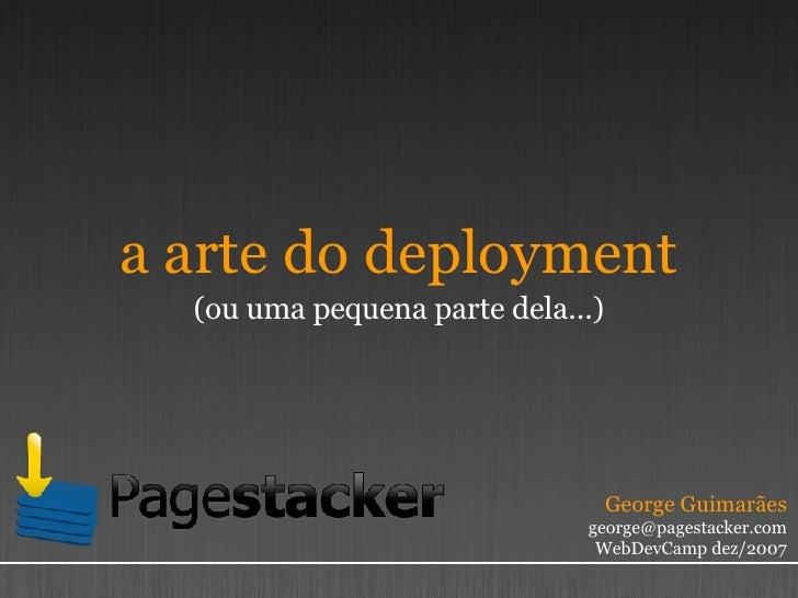 a arte do deployment (ou uma pequena parte dela...) George Guimarães [email_address] WebDevCamp dez/2007