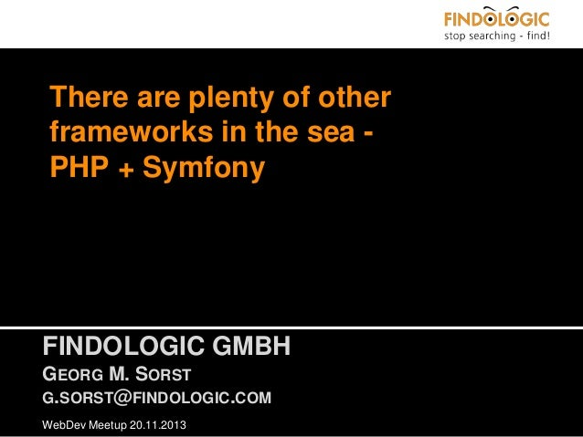 There are plenty of other frameworks in the sea PHP + Symfony  FINDOLOGIC GMBH GEORG M. SORST G.SORST@FINDOLOGIC.COM WebDe...