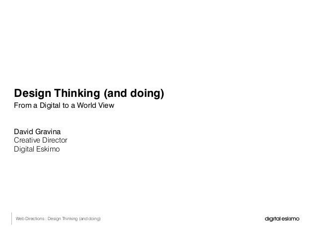 Design Thinking (and doing) From a Digital to a World View David Gravina Creative Director Digital Eskimo Web Directions :...