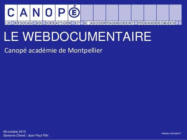 LE WEBDOCUMENTAIRE reseau-canope.fr Canopé académie de Montpellier 08 octobre 2015 Séverine Chevé / Jean-Paul Fillit