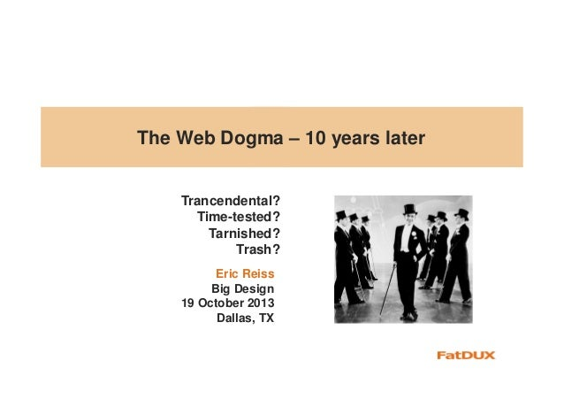 The Web Dogma – 10 years later  Trancendental? Time-tested? Tarnished? Trash? Eric Reiss Big Design 19 October 2013 Dallas...
